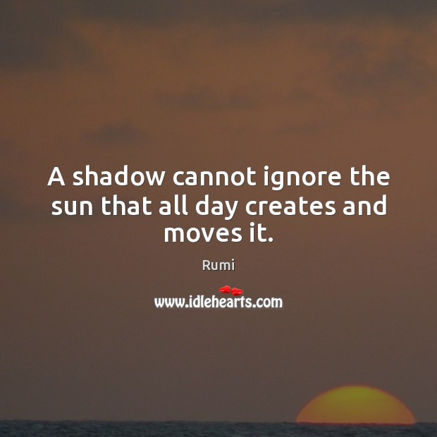 A shadow cannot ignore the sun that all day creates and moves it. Image