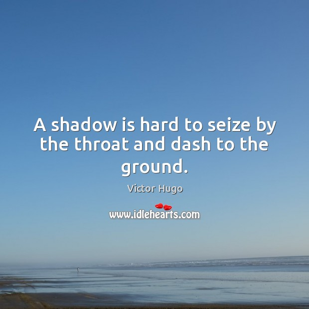 A shadow is hard to seize by the throat and dash to the ground. Image