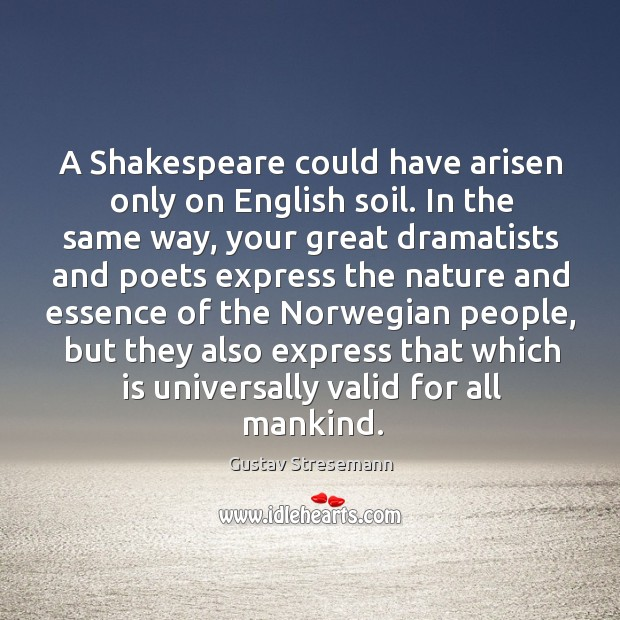 A shakespeare could have arisen only on english soil. In the same way, your great dramatists and Image