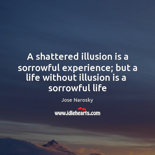 A shattered illusion is a sorrowful experience; but a life without illusion Image