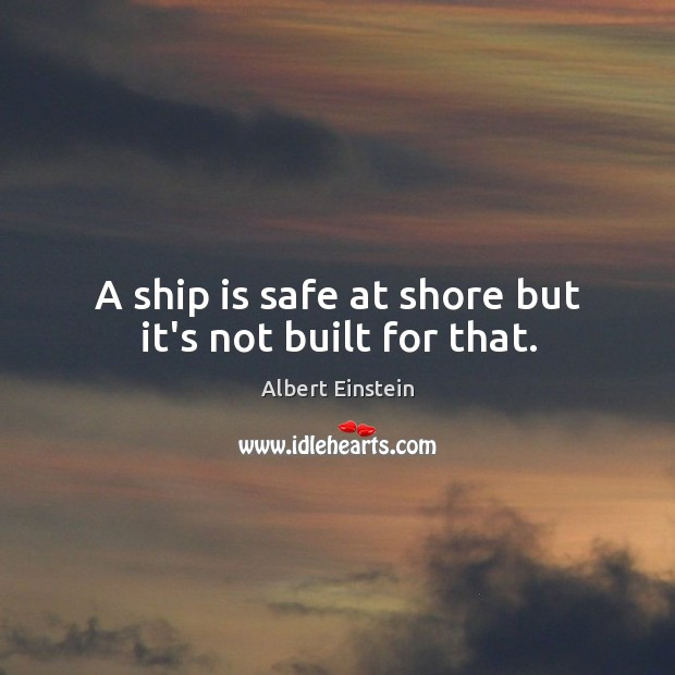 Image, A ship is safe at shore but it's not built for that.