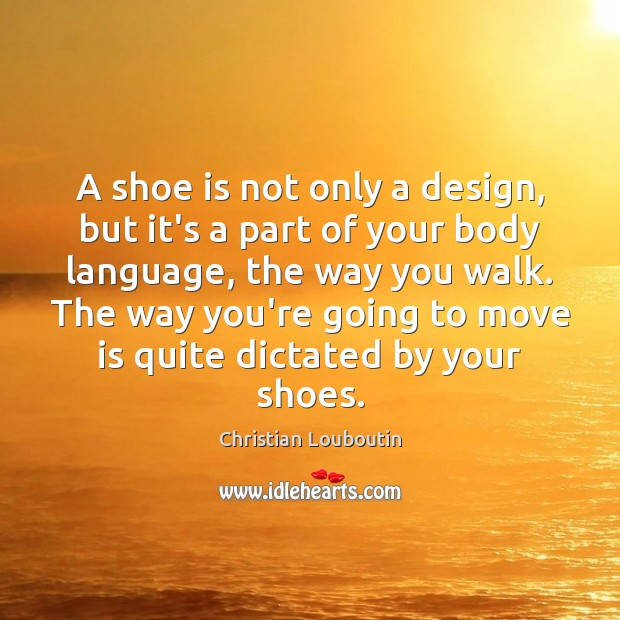 A shoe is not only a design, but it's a part of Christian Louboutin Picture Quote