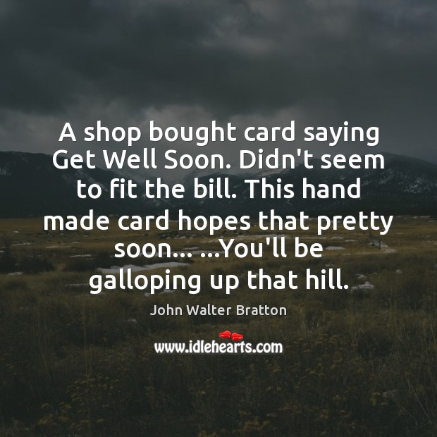 A shop bought card saying Get Well Soon. Didn't seem to fit John Walter Bratton Picture Quote