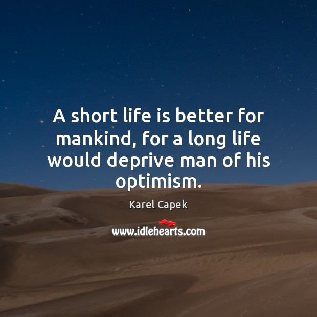 A short life is better for mankind, for a long life would deprive man of his optimism. Karel Capek Picture Quote