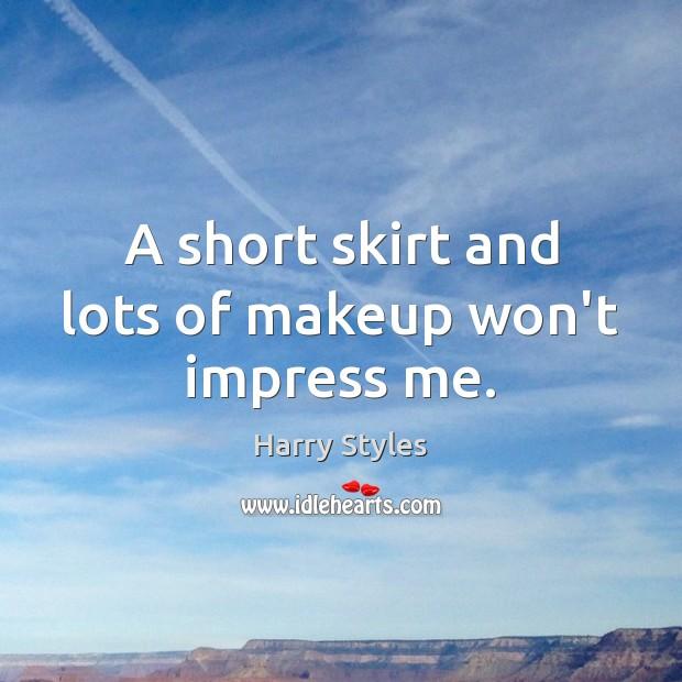 A short skirt and lots of makeup won't impress me. Image