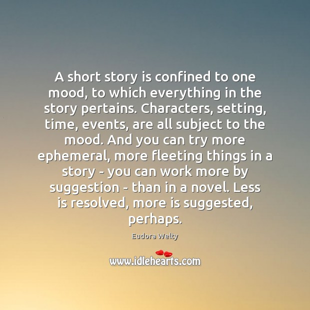 A short story is confined to one mood, to which everything in Eudora Welty Picture Quote