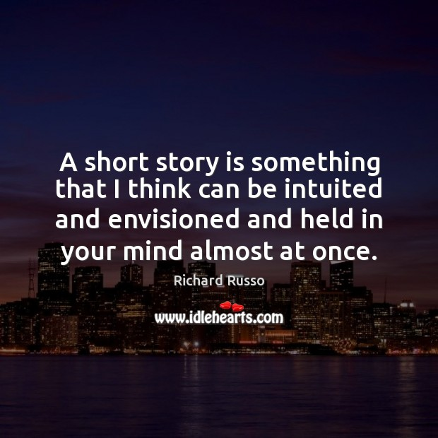 A short story is something that I think can be intuited and Richard Russo Picture Quote