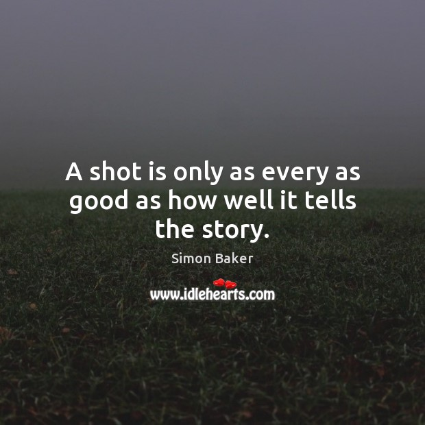 A shot is only as every as good as how well it tells the story. Image