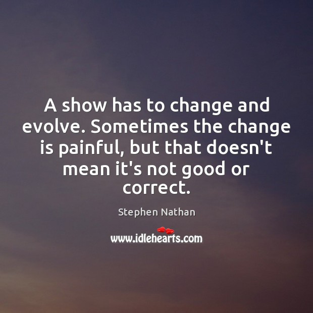 A show has to change and evolve. Sometimes the change is painful, Image