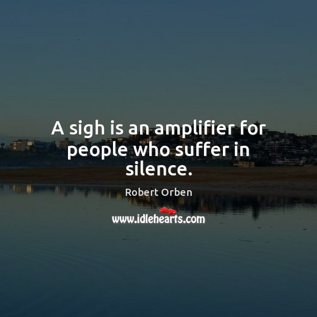 A sigh is an amplifier for people who suffer in silence. Robert Orben Picture Quote