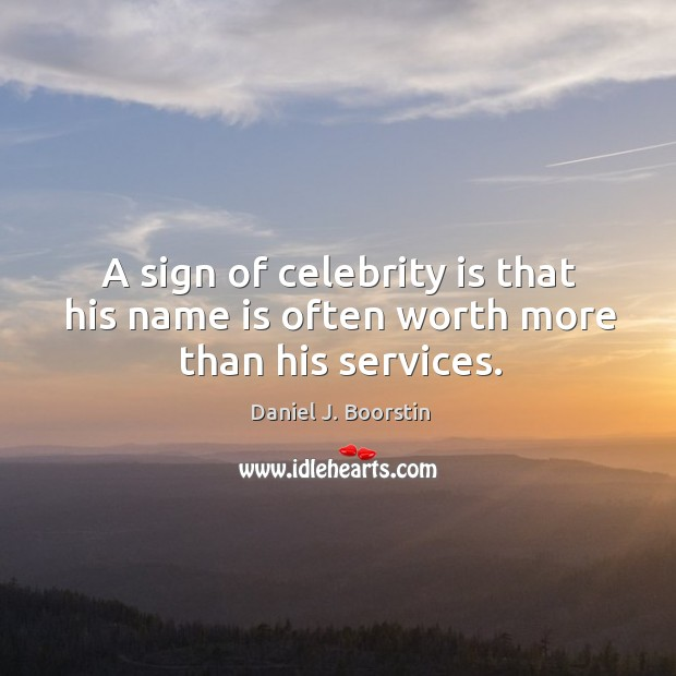 A sign of celebrity is that his name is often worth more than his services. Image