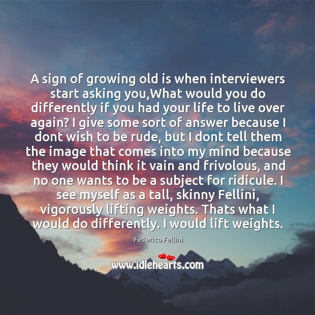 A sign of growing old is when interviewers start asking you Image