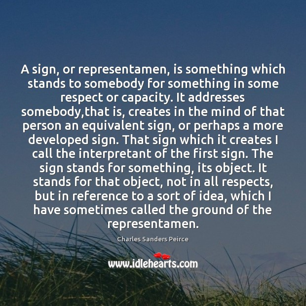 A sign, or representamen, is something which stands to somebody for something Charles Sanders Peirce Picture Quote