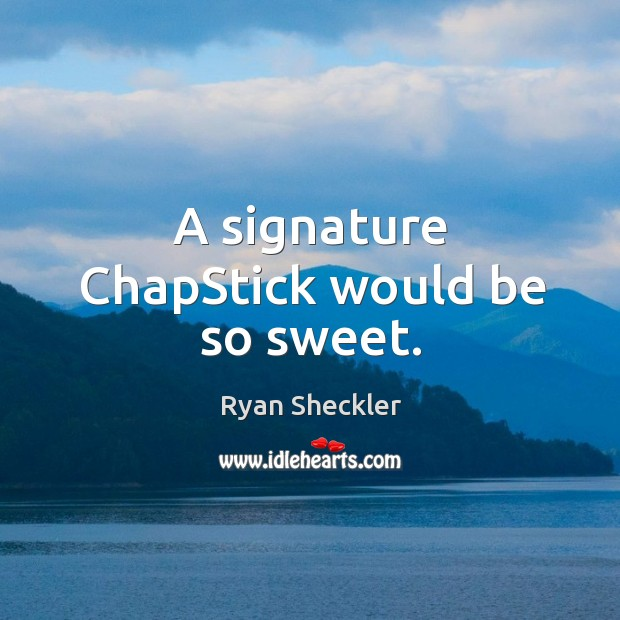 A signature chapstick would be so sweet. Ryan Sheckler Picture Quote
