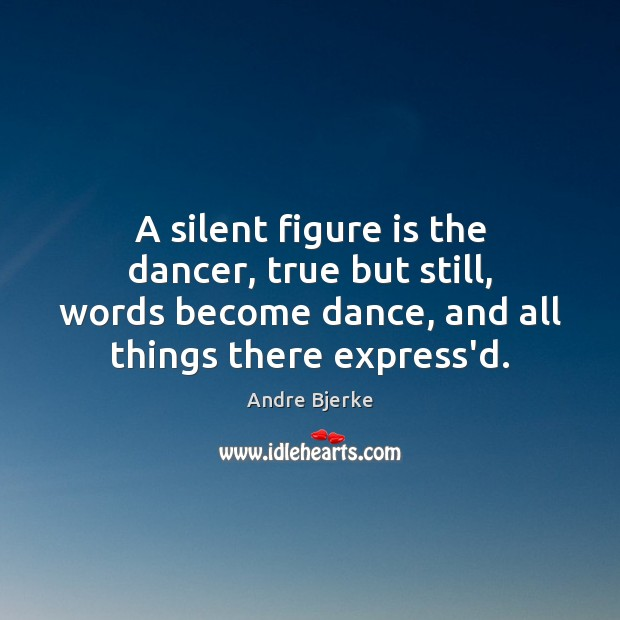 Image, A silent figure is the dancer, true but still, words become dance,