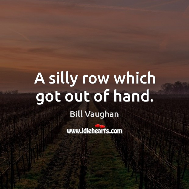 A silly row which got out of hand. Bill Vaughan Picture Quote