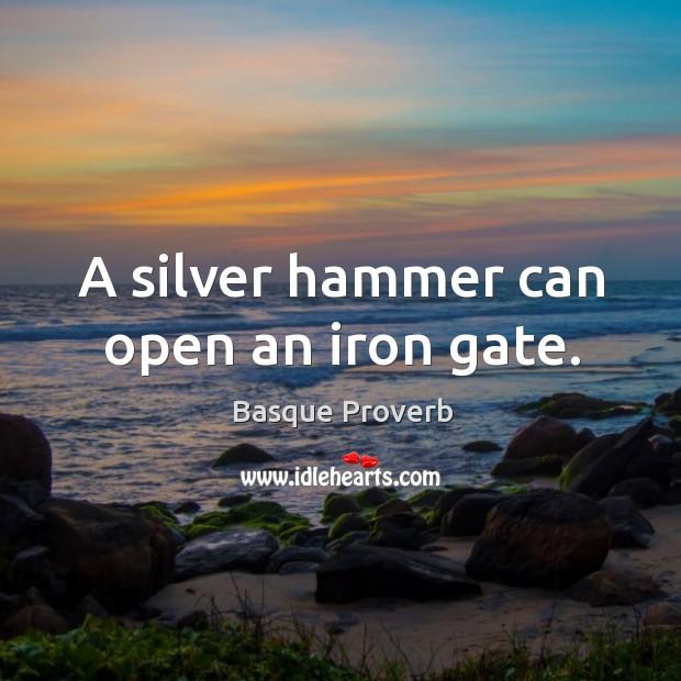 A silver hammer can open an iron gate. Basque Proverbs Image