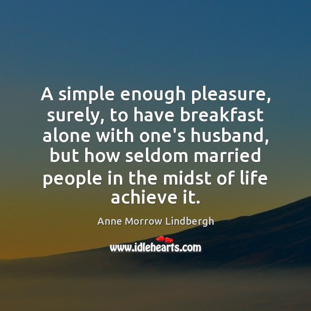 A simple enough pleasure, surely, to have breakfast alone with one's husband, Anne Morrow Lindbergh Picture Quote