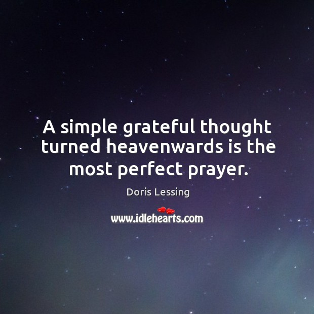 A simple grateful thought turned heavenwards is the most perfect prayer. Doris Lessing Picture Quote