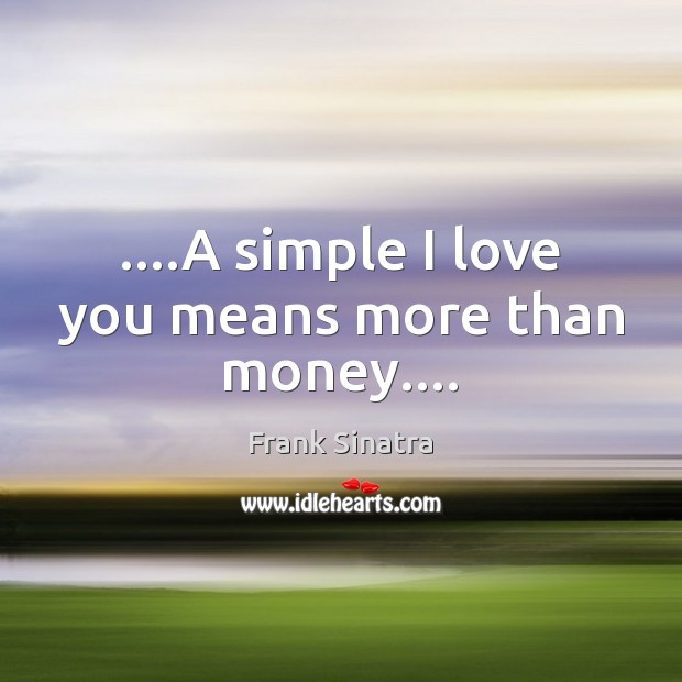 ….A simple I love you means more than money…. Frank Sinatra Picture Quote