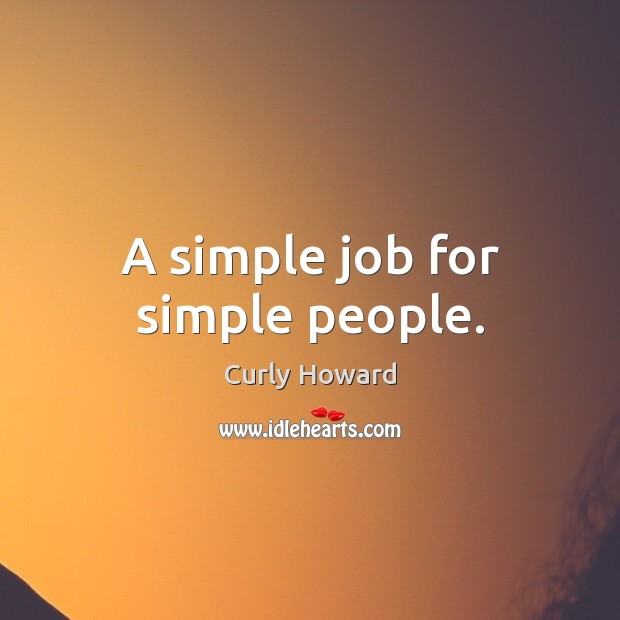 A simple job for simple people. Image