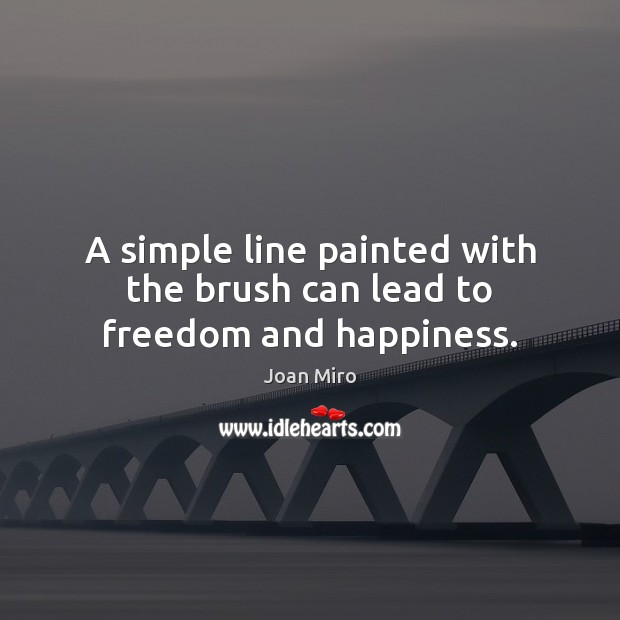 A simple line painted with the brush can lead to freedom and happiness. Joan Miro Picture Quote