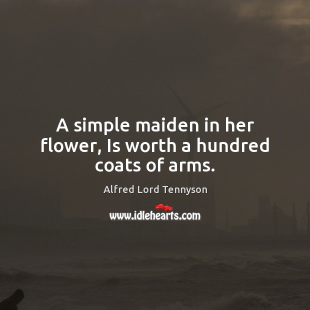 A simple maiden in her flower, Is worth a hundred coats of arms. Alfred Lord Tennyson Picture Quote