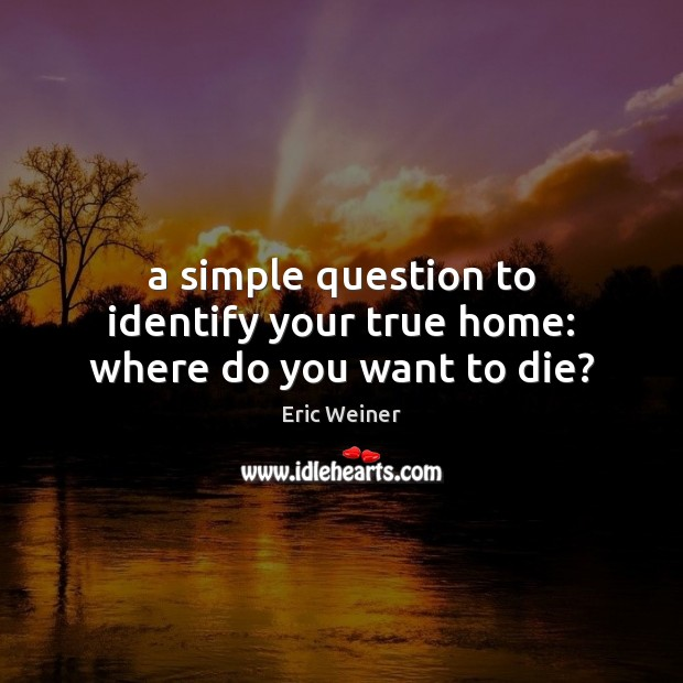 A simple question to identify your true home: where do you want to die? Image