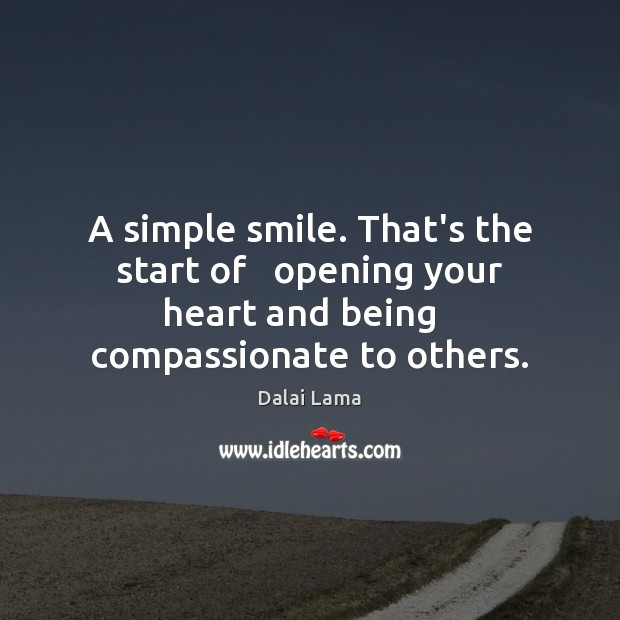 A simple smile. That's the start of   opening your heart and being Dalai Lama Picture Quote