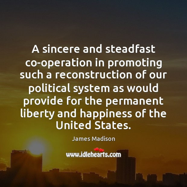 A sincere and steadfast co-operation in promoting such a reconstruction of our James Madison Picture Quote