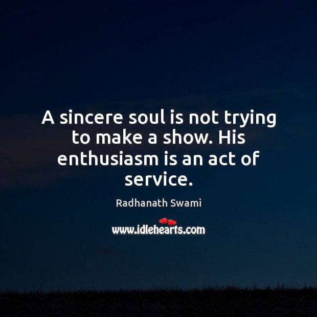 A sincere soul is not trying to make a show. His enthusiasm is an act of service. Radhanath Swami Picture Quote