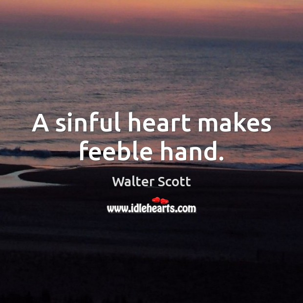 A sinful heart makes feeble hand. Walter Scott Picture Quote