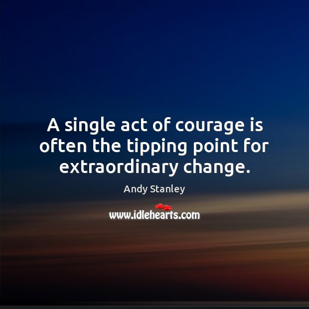 A single act of courage is often the tipping point for extraordinary change. Image