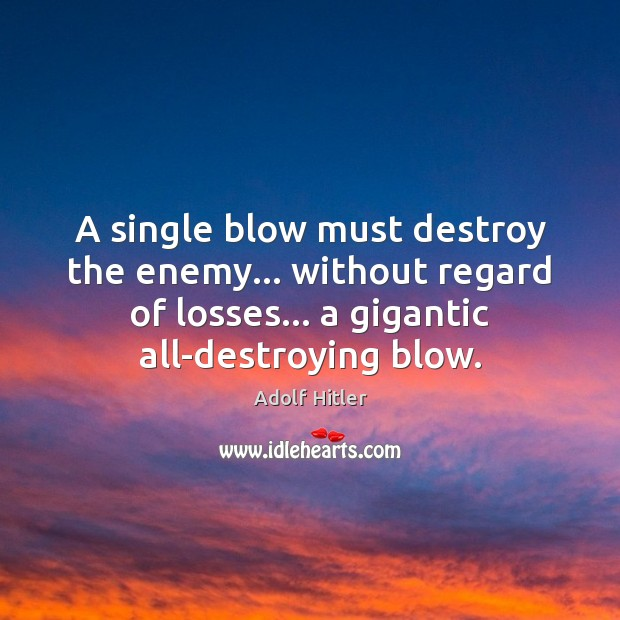 Image, A single blow must destroy the enemy… without regard of losses… a