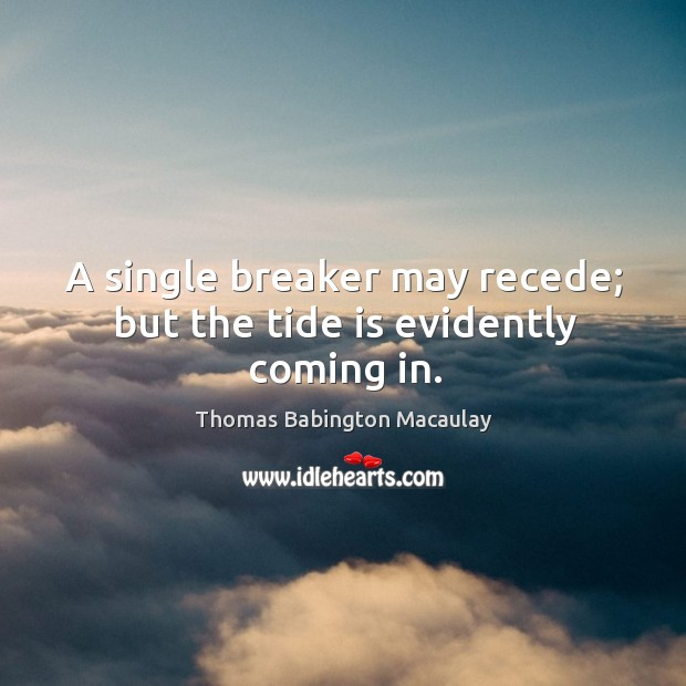 A single breaker may recede; but the tide is evidently coming in. Thomas Babington Macaulay Picture Quote