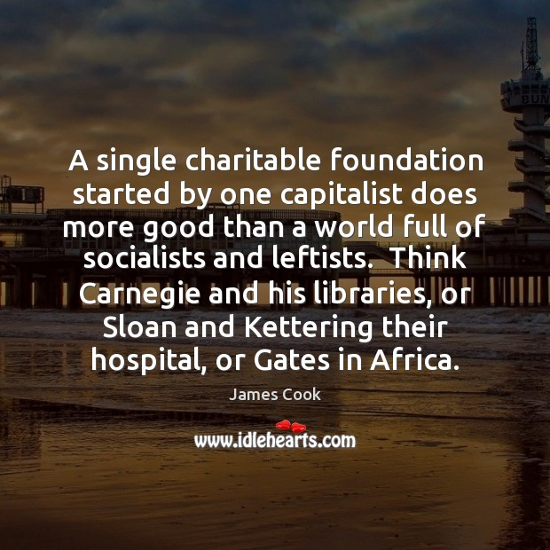 A single charitable foundation started by one capitalist does more good than James Cook Picture Quote