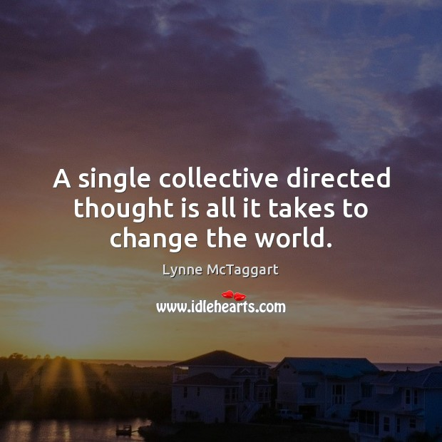 A single collective directed thought is all it takes to change the world. Image