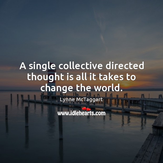 A single collective directed thought is all it takes to change the world. Lynne McTaggart Picture Quote