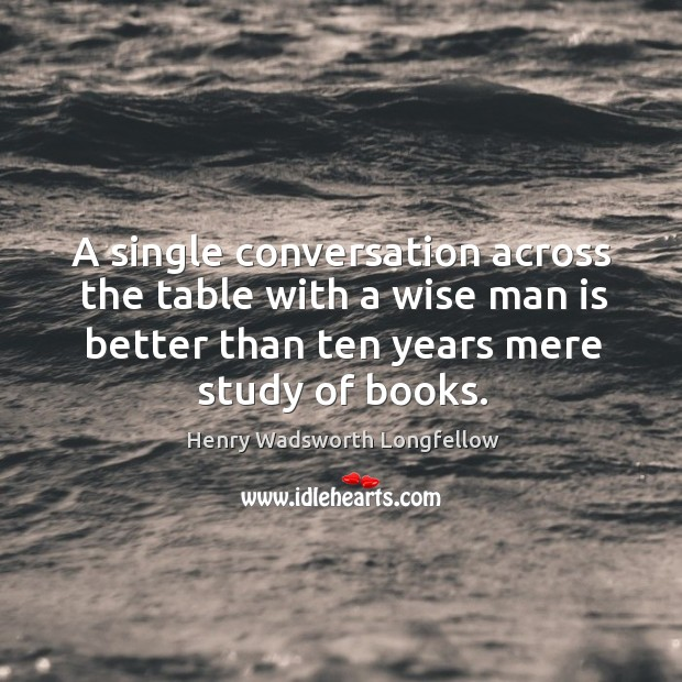 Image, A single conversation across the table with a wise man is better than ten years mere study of books.