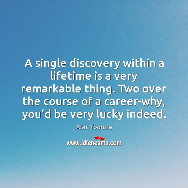 Image, A single discovery within a lifetime is a very remarkable thing. Two