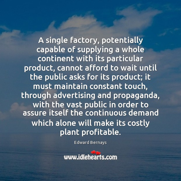 A single factory, potentially capable of supplying a whole continent with its Edward Bernays Picture Quote