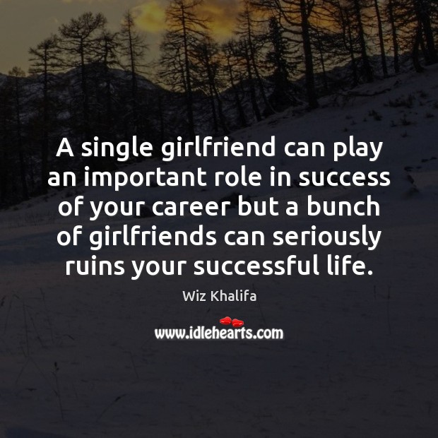 A single girlfriend can play an important role in success of your Wiz Khalifa Picture Quote