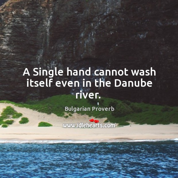 A single hand cannot wash itself even in the danube river. Bulgarian Proverbs Image