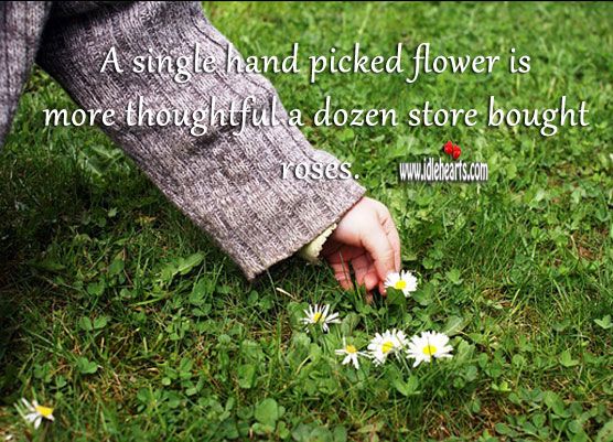 A single hand picked flower is more thoughtful a dozen store bought roses. Flowers Quotes Image
