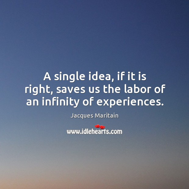 A single idea, if it is right, saves us the labor of an infinity of experiences. Image