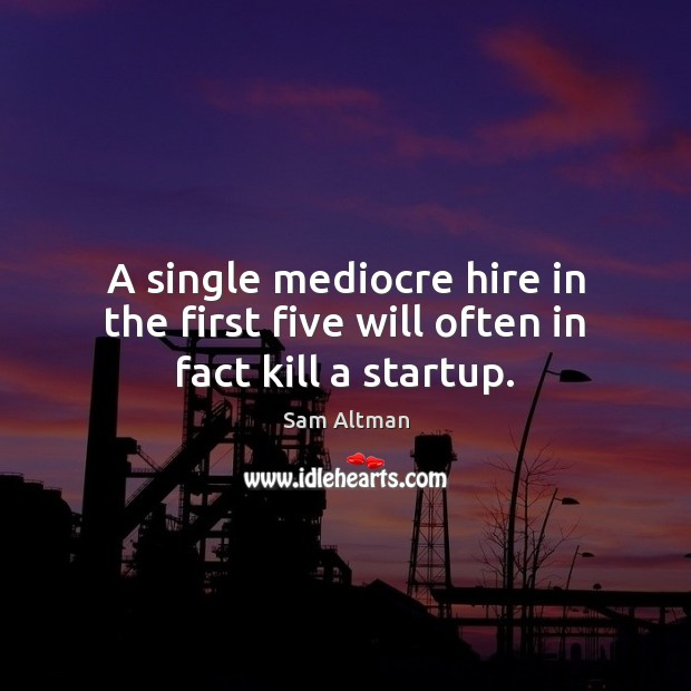A single mediocre hire in the first five will often in fact kill a startup. Sam Altman Picture Quote