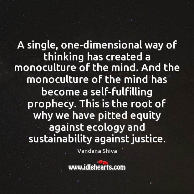 A single, one-dimensional way of thinking has created a monoculture of the Vandana Shiva Picture Quote