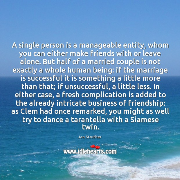 A single person is a manageable entity, whom you can either make Jan Struther Picture Quote