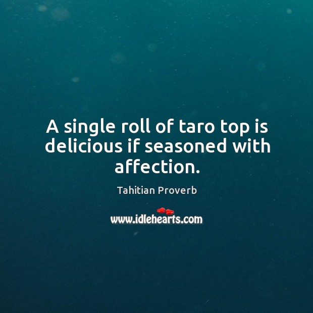 A single roll of taro top is delicious if seasoned with affection. Tahitian Proverbs Image