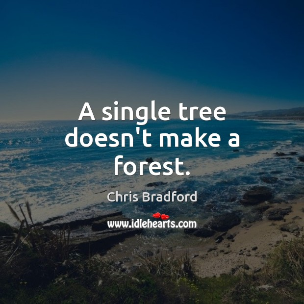 A single tree doesn't make a forest. Chris Bradford Picture Quote